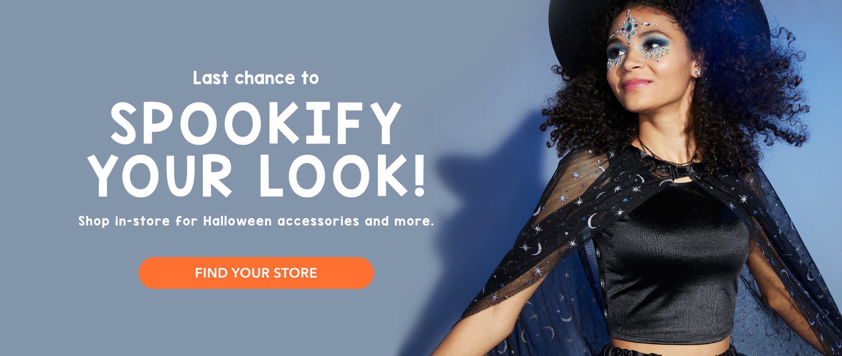 Last chance to SPOOKIFY your look! Shop in-store for Halloween accessories and more