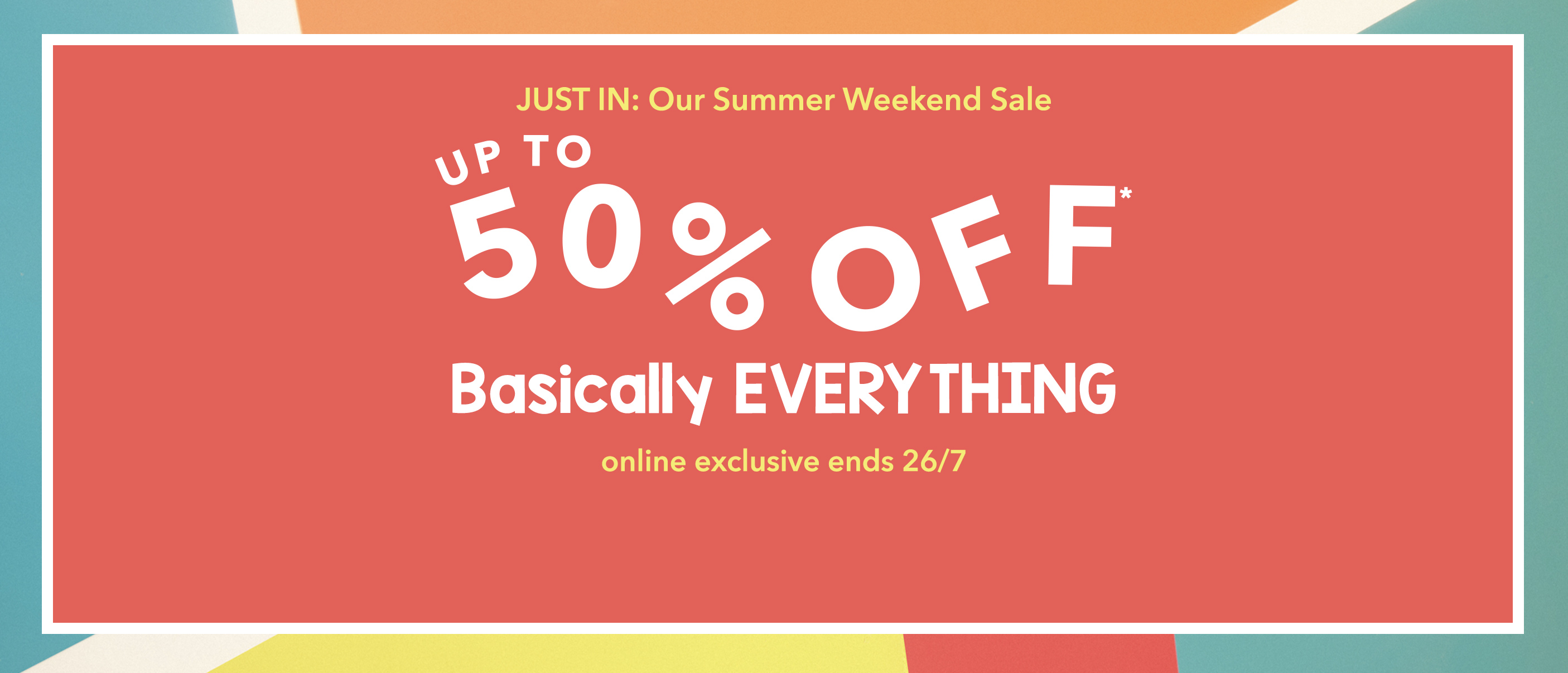Announcing: Our Big Weekend Sale! Up to 50% Off Almost Everything. Online Only.