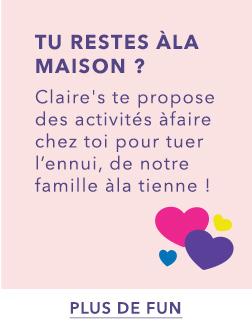 TU RESTES À LA MAISON ? Claire's te propose des activités à faire chez toi pour tuer l'ennui, de notre famille à la tienne !