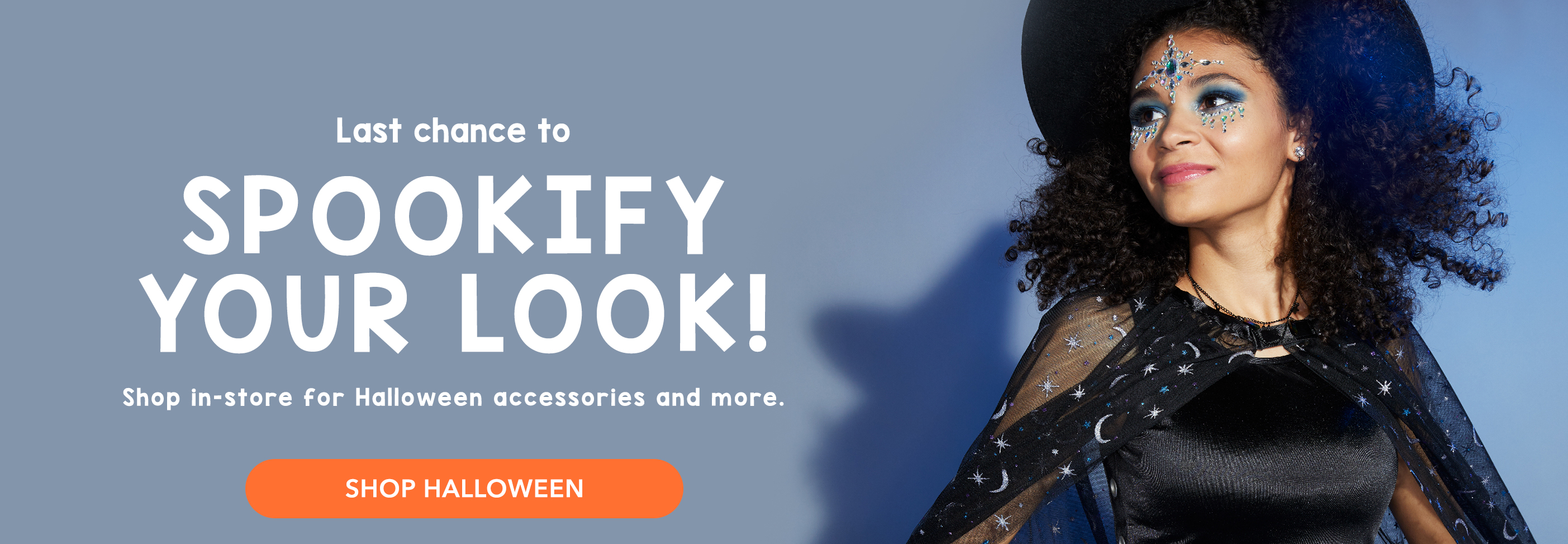 Last chance to SPOOKIFY your look! Shop in-store for Halloween accessories and more. SHOP HALLOWEEN