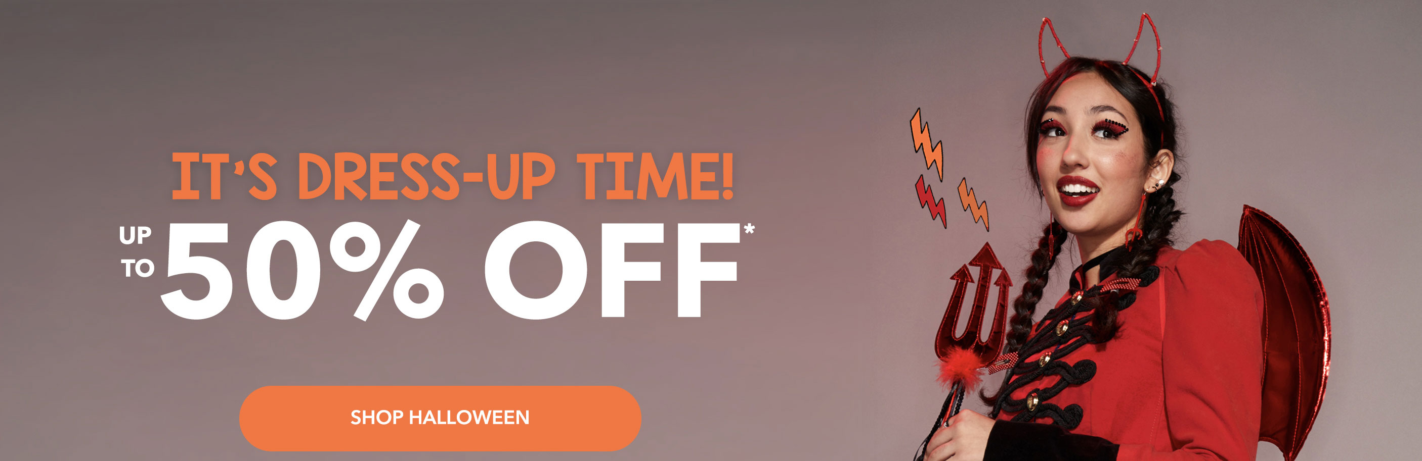 It's dress-up time! The cutest autumn looks for up to 50% OFF*. Online exclusive.  SHOP HALLOWEEN